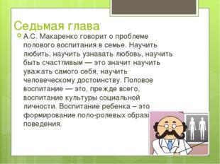 Седьмая глава А.С. Макаренко говорит о проблеме полового воспитания в семье.