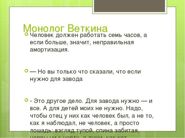 Монолог Веткина Человек должен работать семь часов, а если больше, значит, не...
