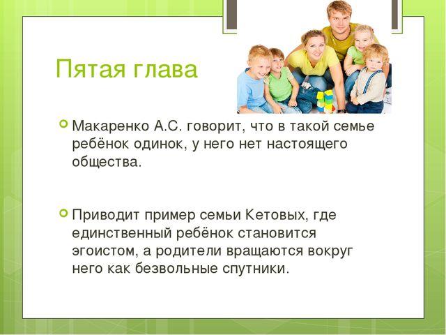 Пятая глава Макаренко А.С. говорит, что в такой семье ребёнок одинок, у него...