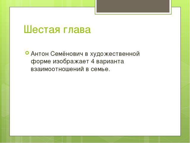 Шестая глава Антон Семёнович в художественной форме изображает 4 варианта вза...