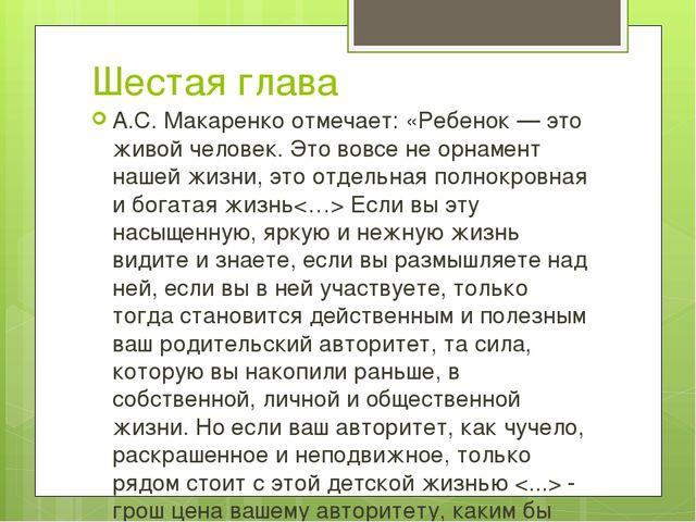 Шестая глава А.С. Макаренко отмечает: «Ребенок — это живой человек. Это вовсе...