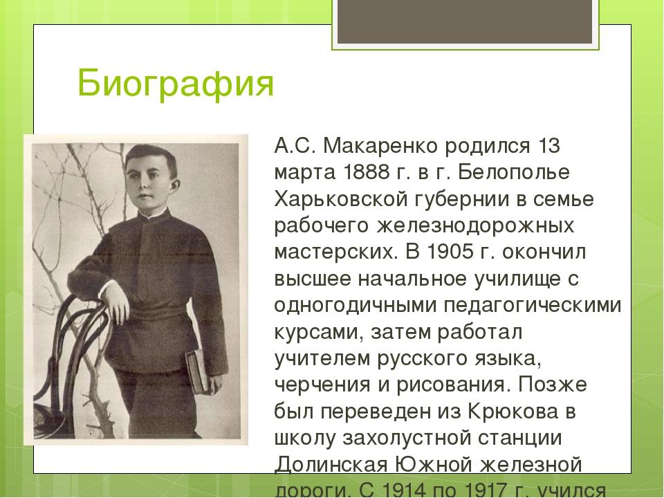Биография А.С. Макаренко родился 13 марта 1888 г. в г. Белополье Харьковской...