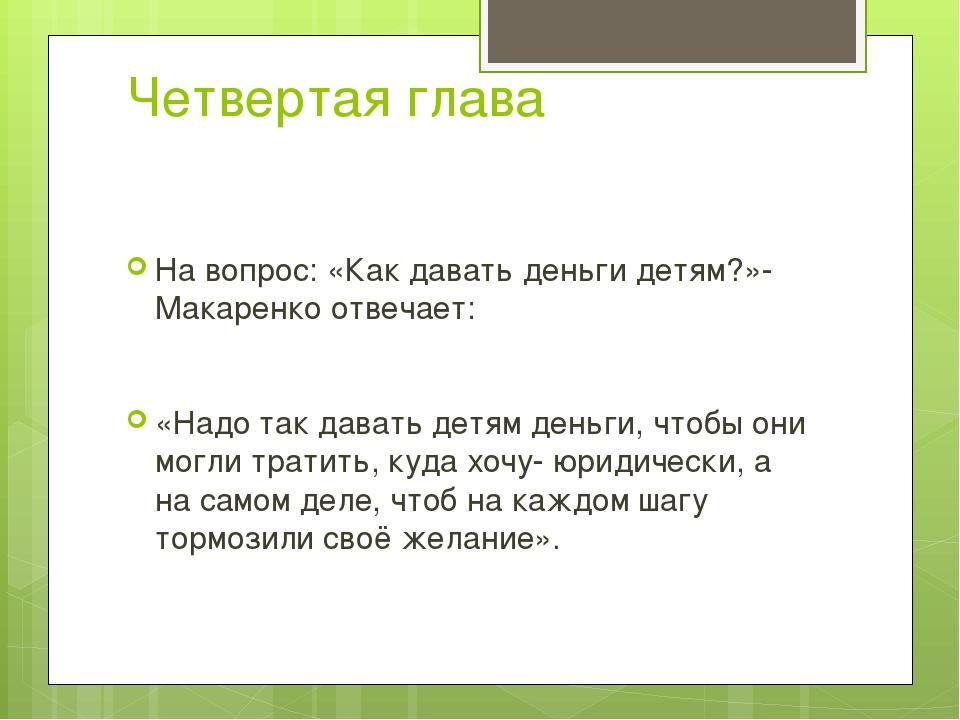 Четвертая глава На вопрос: «Как давать деньги детям?»- Макаренко отвечает: «Н...