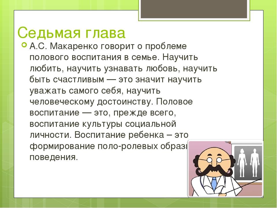 Седьмая глава А.С. Макаренко говорит о проблеме полового воспитания в семье....