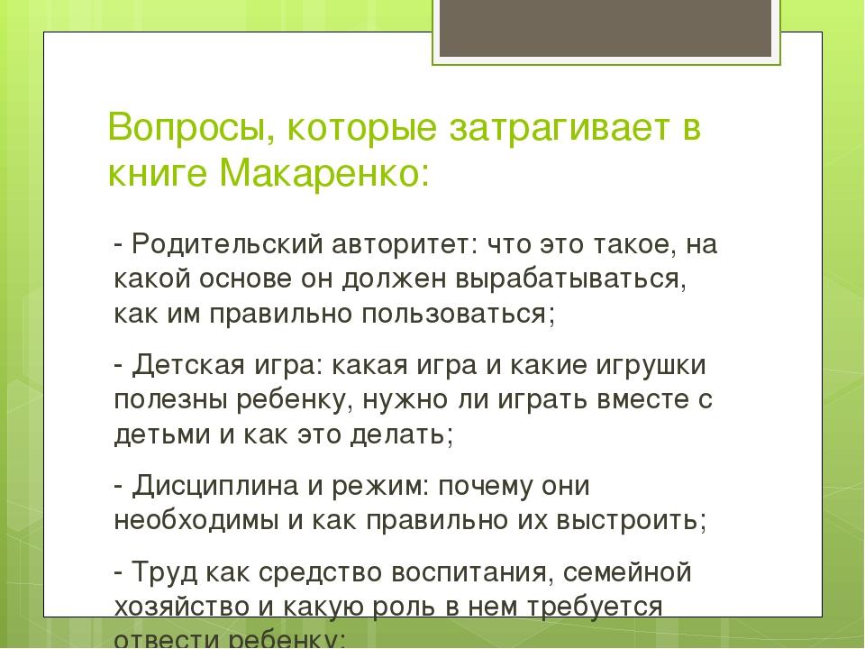 Вопросы, которые затрагивает в книге Макаренко: - Родительский авторитет: что...