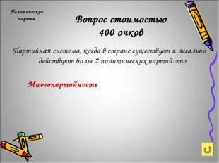 Вопрос стоимостью 400 очков Политические партии Партийная система, когда в ст
