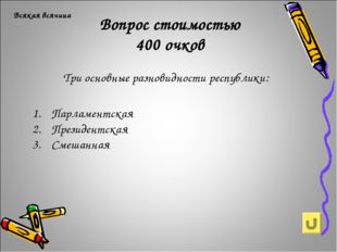 Вопрос стоимостью 400 очков Всякая всячина Три основные разновидности республ