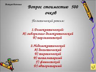 Вопрос стоимостью 500 очков Политический режим: Всякая всячина 1.Демократиче