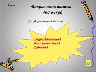 Власть Вопрос стоимостью 400 очков Государственная власть Законодательная Ис