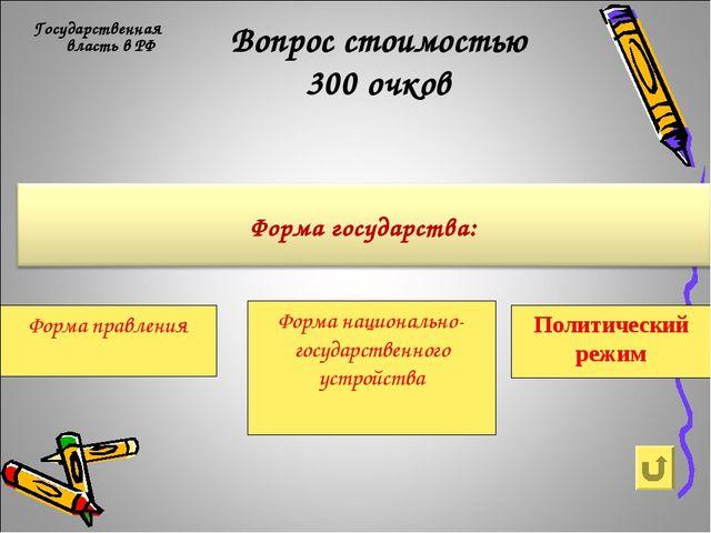 Вопрос стоимостью 300 очков Государственная власть в РФ Форма правления Форма...