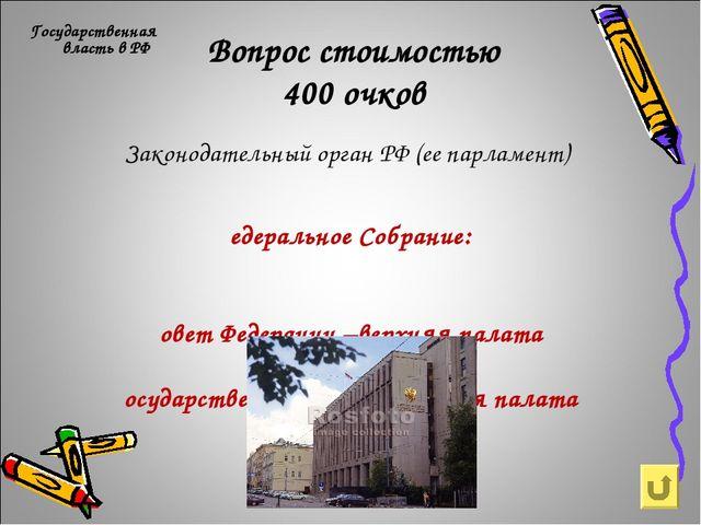 Вопрос стоимостью 400 очков Государственная власть в РФ Законодательный орган...
