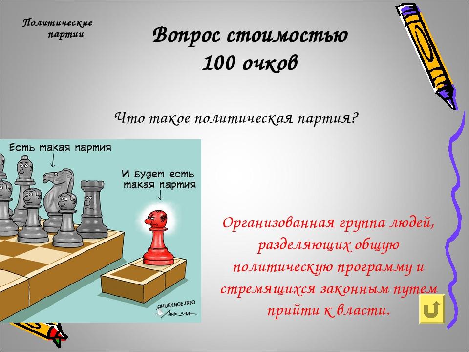 Вопрос стоимостью 100 очков Политические партии Что такое политическая партия...