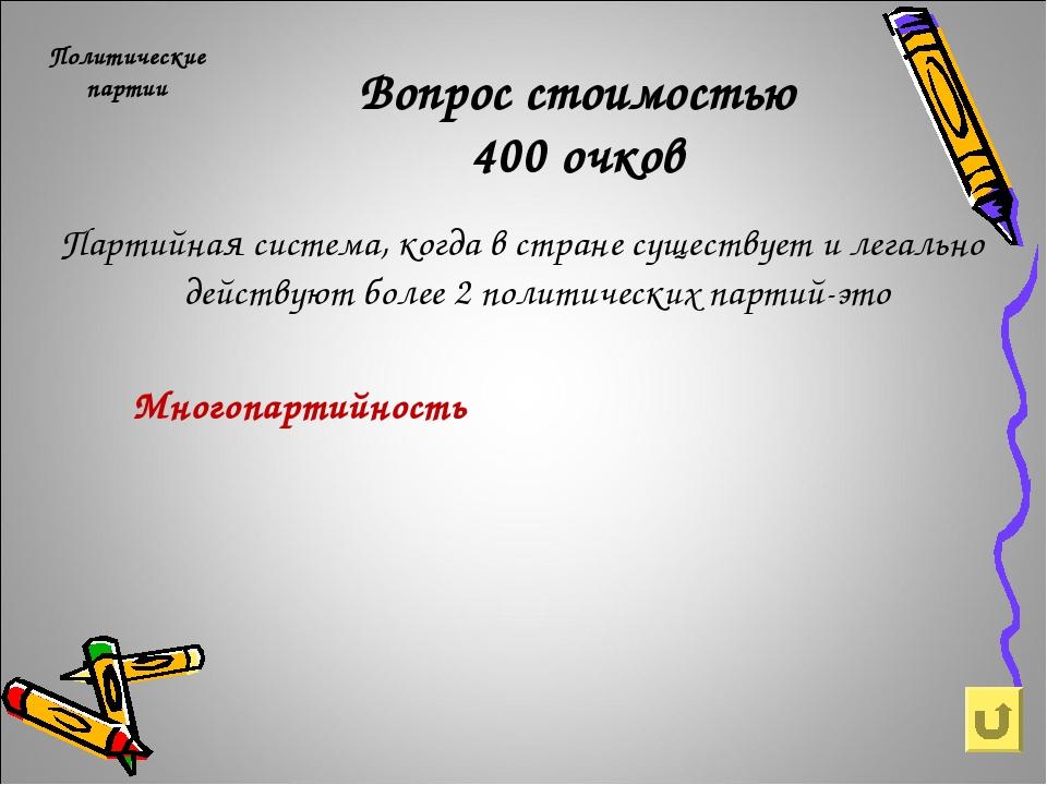 Вопрос стоимостью 400 очков Политические партии Партийная система, когда в ст...
