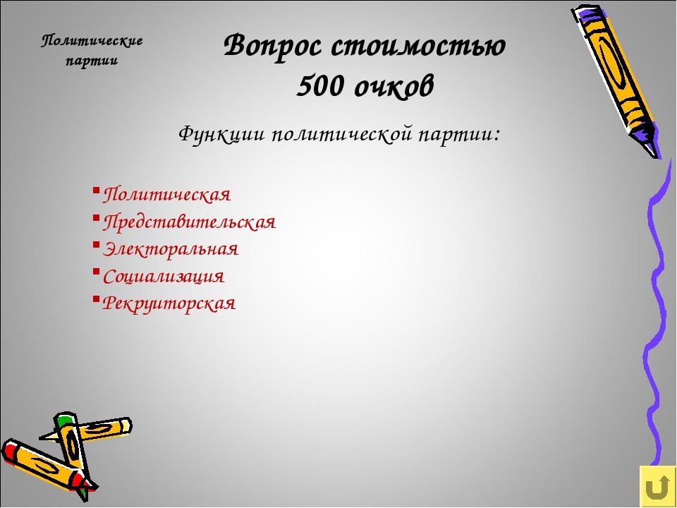 Вопрос стоимостью 500 очков Политические партии Функции политической партии:...