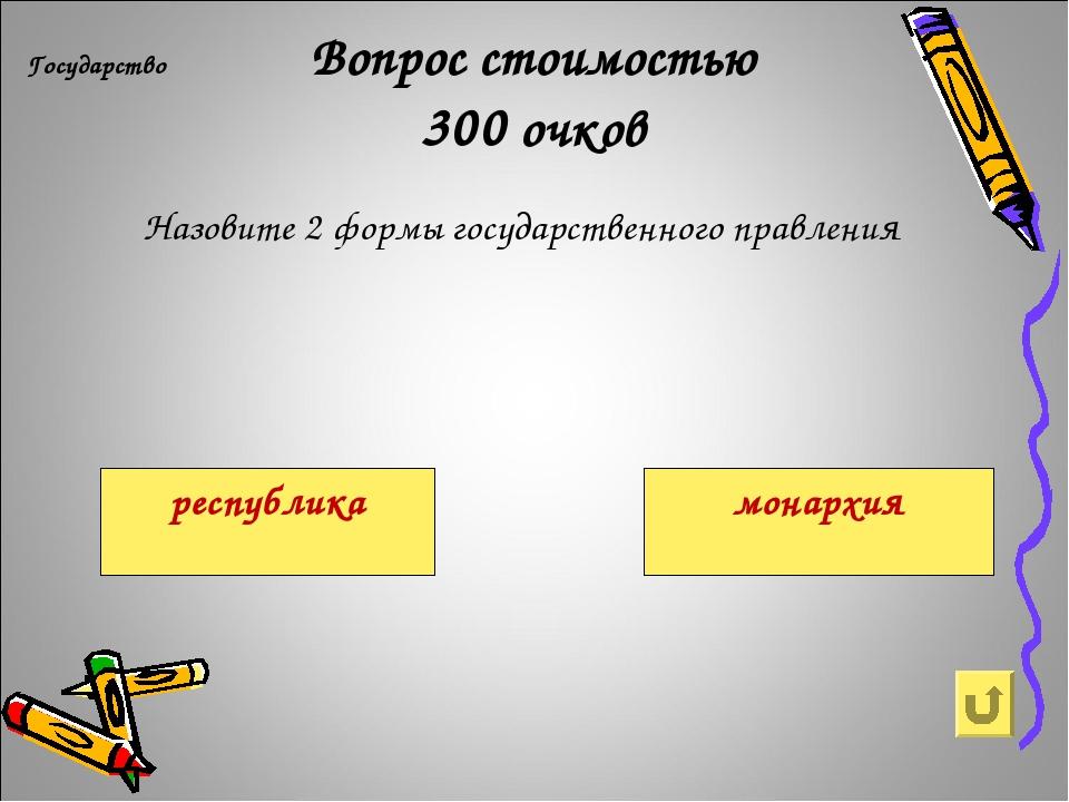 Вопрос стоимостью 300 очков Государство Назовите 2 формы государственного пр...