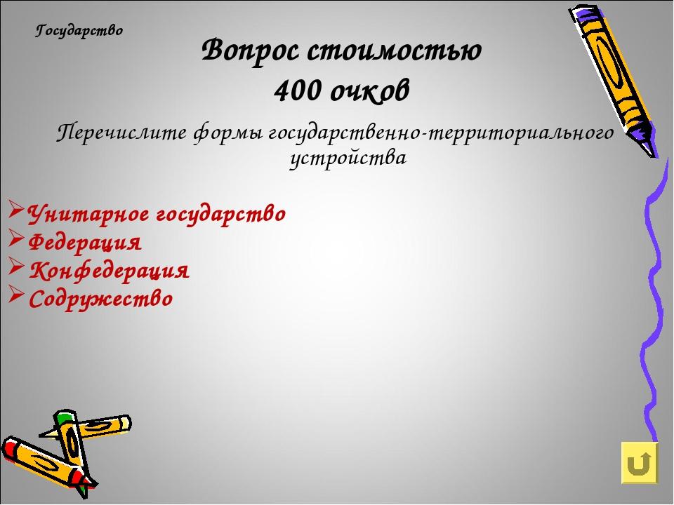 Вопрос стоимостью 400 очков Государство Перечислите формы государственно-терр...