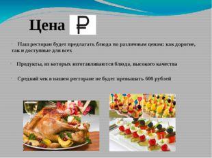 Цена Наш ресторан будет предлагать блюда по различным ценам: как дорогие, так