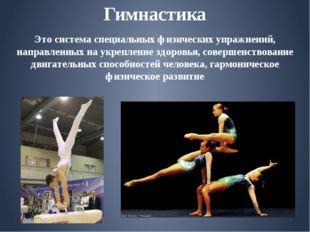 Гимнастика Это система специальных физических упражнений, направленных на укр
