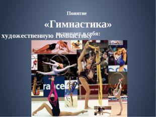 художественную гимнастику Понятие «Гимнастика» включает в себя: