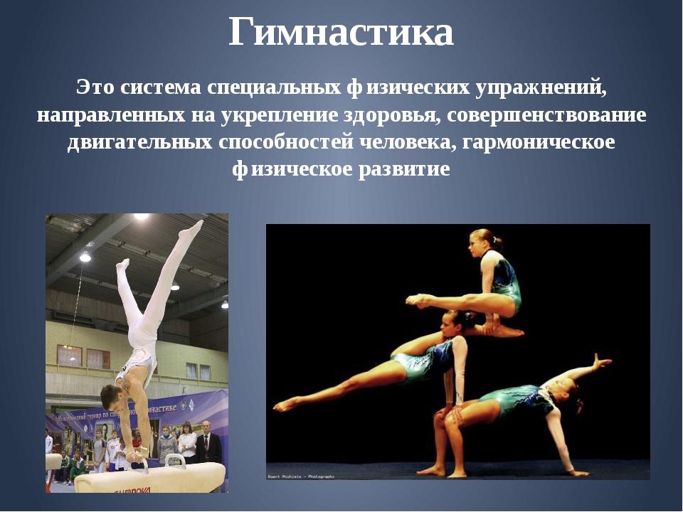 Гимнастика Это система специальных физических упражнений, направленных на укр...