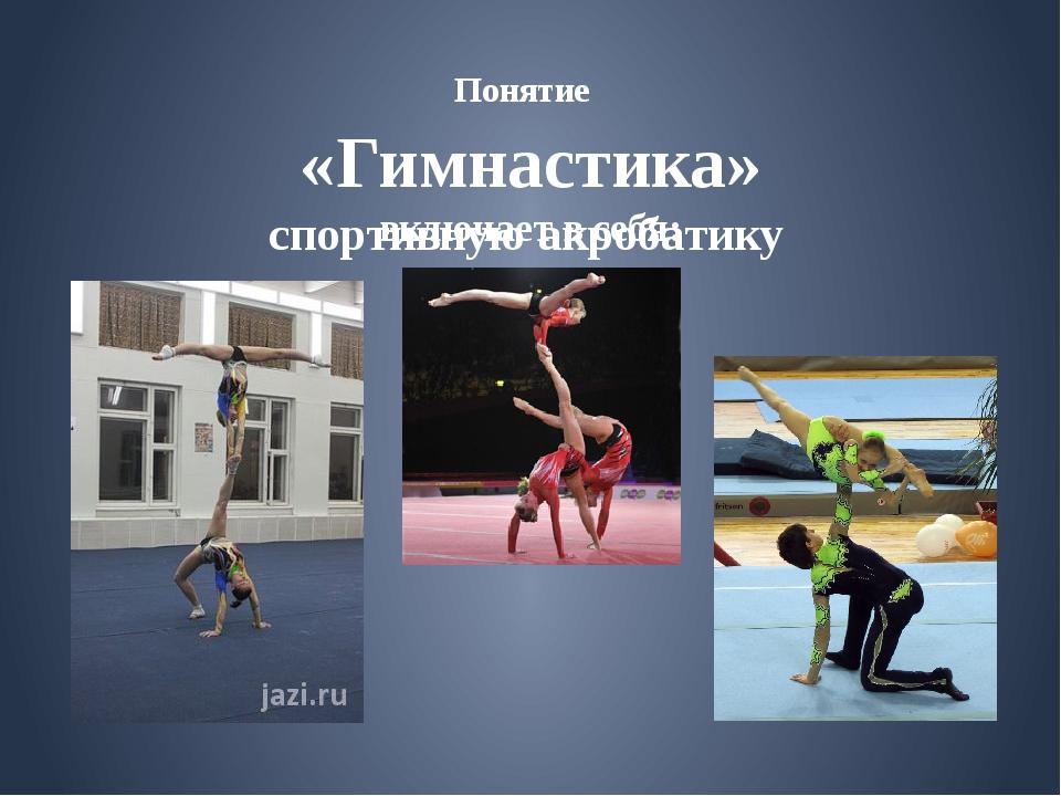 спортивную акробатику Понятие «Гимнастика» включает в себя: