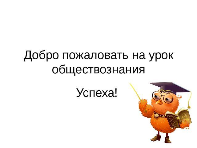 Добро пожаловать на урок обществознания Успеха!