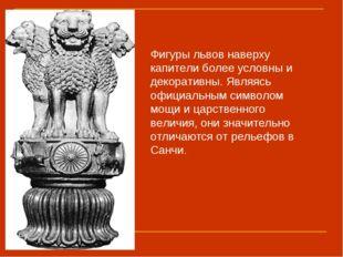 Фигуры львов наверху капители более условны и декоративны. Являясь официальн