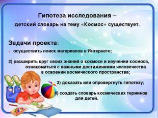 Гипотеза исследования – детский словарь на тему «Космос» существует. Задачи