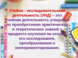 Учебно - исследовательская деятельность (УИД) – это учебная деятельность учащ
