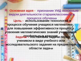 Основная идея - признание УИД основным видом деятельности старшеклассников в