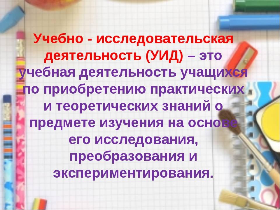 Учебно - исследовательская деятельность (УИД) – это учебная деятельность учащ...
