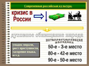 Современная российская культура. -упадок морали, -рост преступности, -засорен