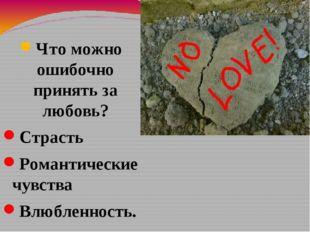 Что можно ошибочно принять за любовь? Страсть Романтические чувства Влюбленно