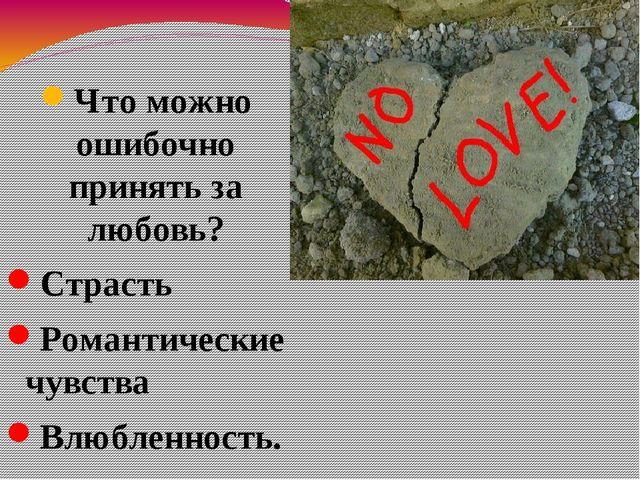 Что можно ошибочно принять за любовь? Страсть Романтические чувства Влюбленно...
