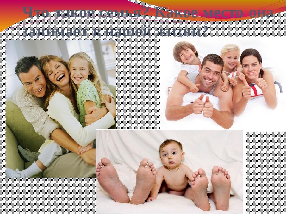 Что такое семья? Какое место она занимает в нашей жизни?