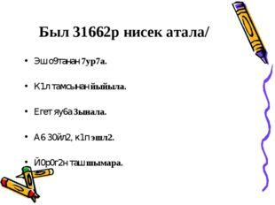 Был 31662р нисек атала/ Эш о9танан 7ур7а. К1л тамсынан йыйыла. Егет яу6а 3ына