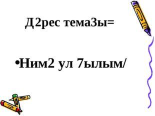 Д2рес тема3ы= Ним2 ул 7ылым/