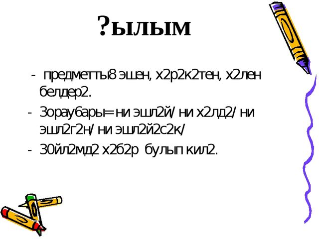 ?ылым - предметты8 эшен, х2р2к2тен, х2лен белдер2. 3орау6ары= ни эшл2й/ ни х2...