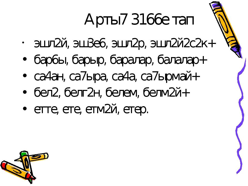 Арты7 3166е тап эшл2й, эш3е6, эшл2р, эшл2й2с2к+ бар6ы, барыр, баралар, балала...