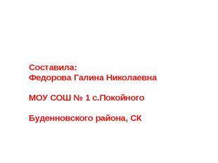 Составила: Федорова Галина Николаевна МОУ СОШ № 1 с.Покойного Буденновского р