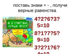 поставь знаки + - , получи верные равенства 4?2?6?3?5=10 8?1?7?5?9=10 3?2?1?