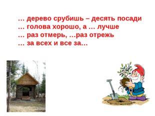 … дерево срубишь – десять посади … голова хорошо, а … лучше … раз отмерь, …ра