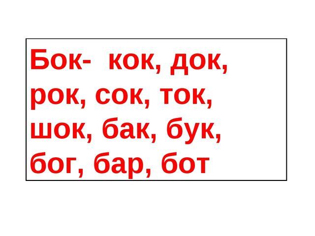Бок- кок, док, рок, сок, ток, шок, бак, бук, бог, бар, бот