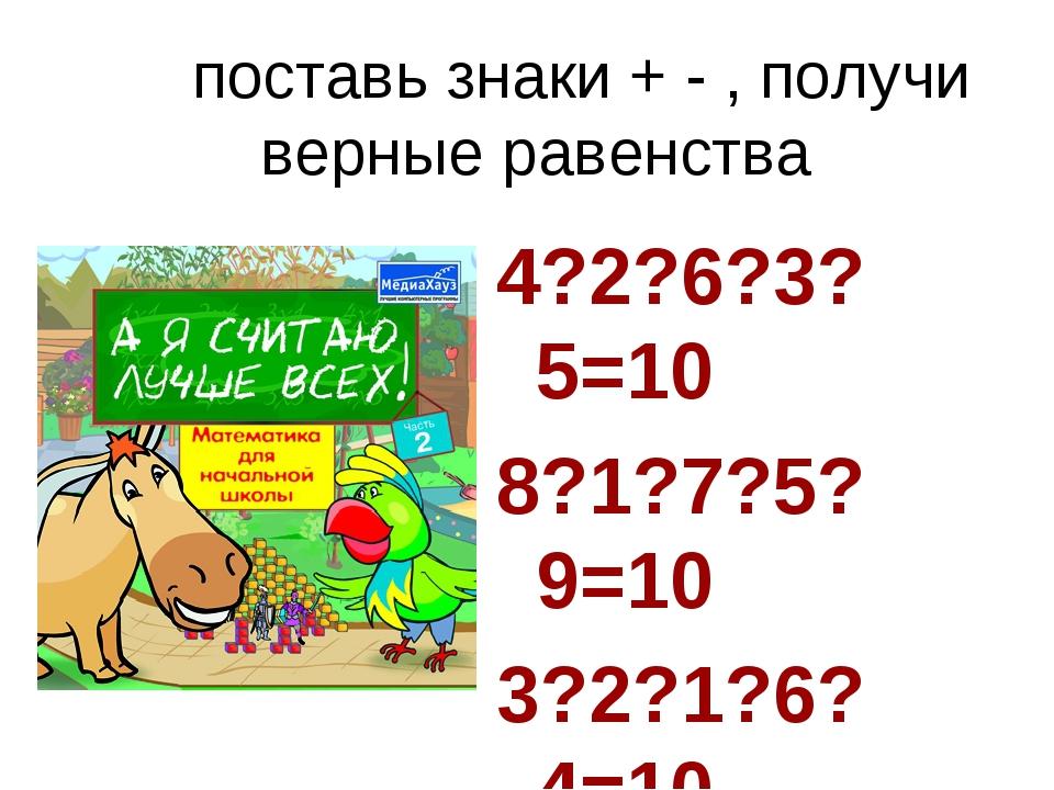 поставь знаки + - , получи верные равенства 4?2?6?3?5=10 8?1?7?5?9=10 3?2?1?...