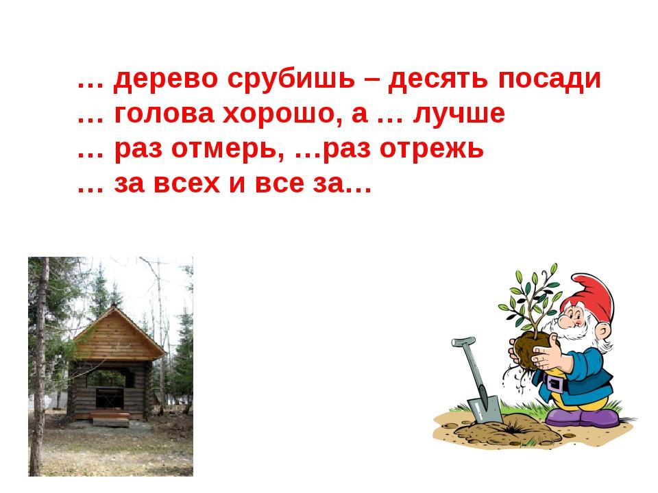 … дерево срубишь – десять посади … голова хорошо, а … лучше … раз отмерь, …ра...