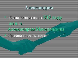 Александрия была основана в332 году дон.э.Александром Македонским Названа