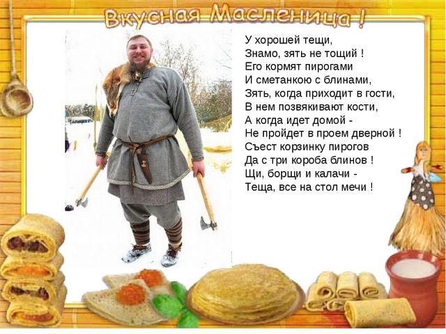 У хорошей тещи, Знамо, зять не тощий ! Его кормят пирогами И сметанкою с блин...