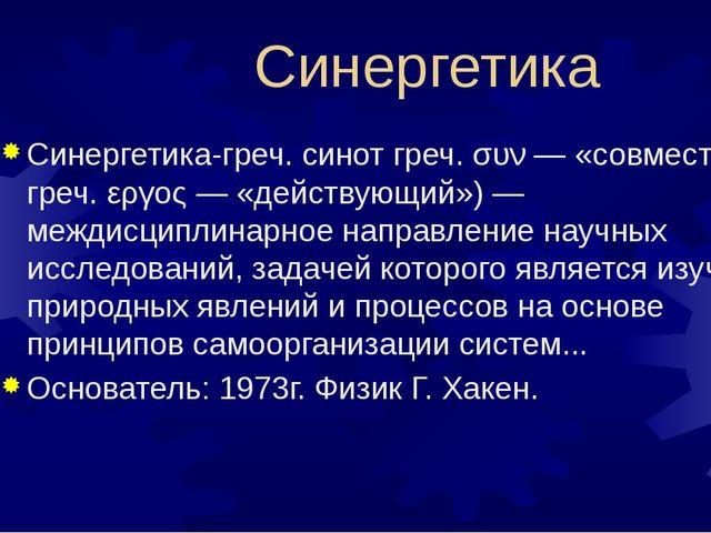 Синергетика Синергетика-греч. синот греч. συν — «совместно» и греч. εργος —...
