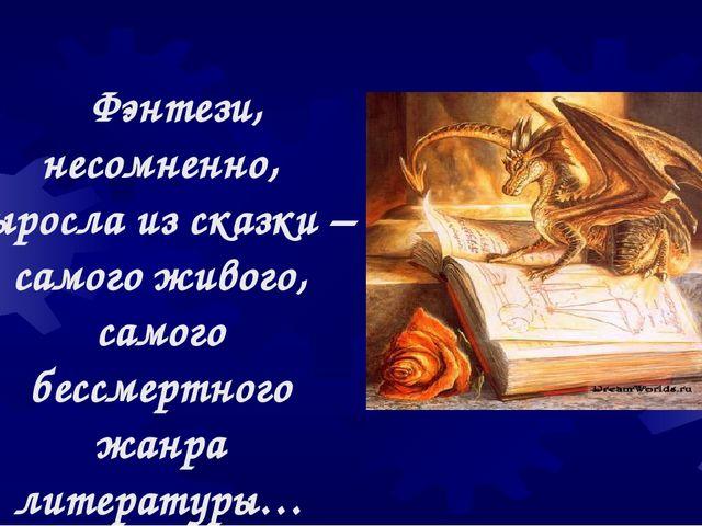 Фэнтези, несомненно, выросла из сказки – самого живого, самого бессмертного...