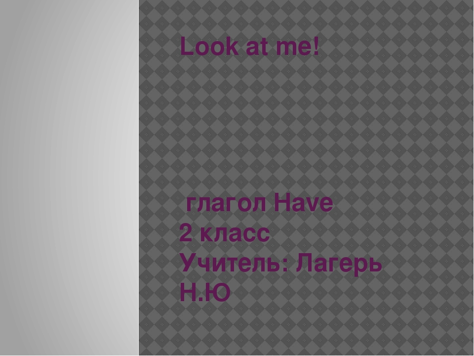Look at me! глагол Have 2 класс Учитель: Лагерь Н.Ю